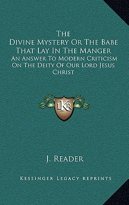 The Divine Mystery or the Babe That Lay in the Manger: An Answer to Modern Criticism on the Deity of Our Lord Jesus Christ